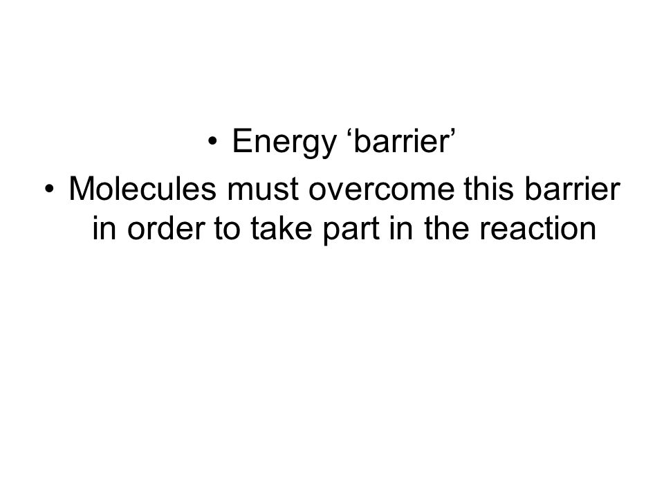 Energy 'barrier' Molecules must overcome this barrier in order to take part in the reaction