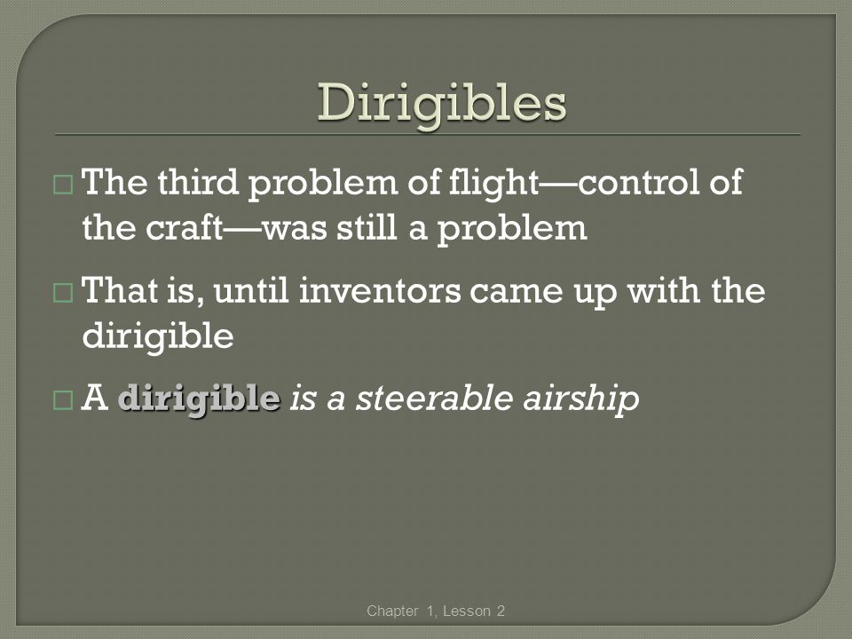 Dirigibles The third problem of flight—control of the craft—was still a problem. That is, until inventors came up with the dirigible.