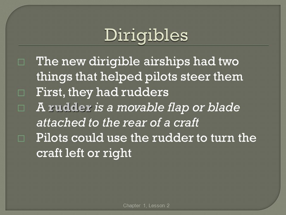 Dirigibles The new dirigible airships had two things that helped pilots steer them. First, they had rudders.
