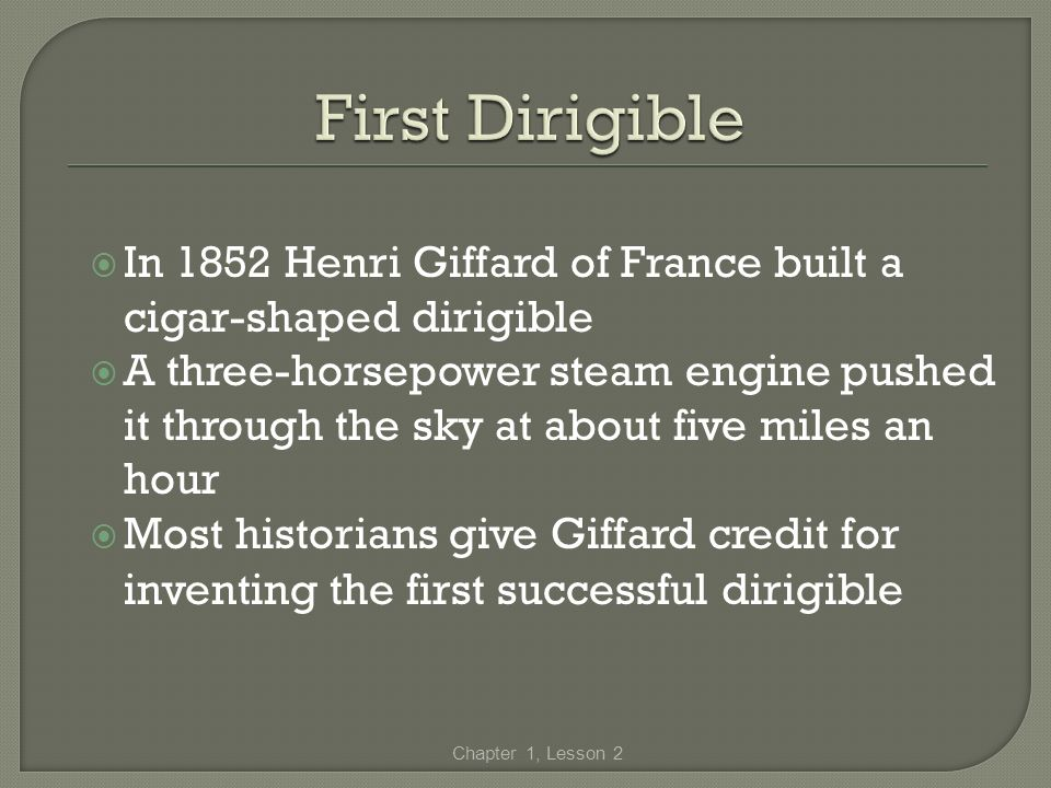 First Dirigible In 1852 Henri Giffard of France built a cigar-shaped dirigible.
