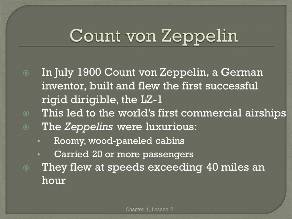 Count von Zeppelin In July 1900 Count von Zeppelin, a German inventor, built and flew the first successful rigid dirigible, the LZ-1.