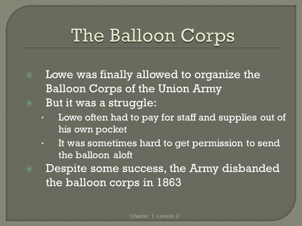 The Balloon Corps Lowe was finally allowed to organize the Balloon Corps of the Union Army. But it was a struggle: