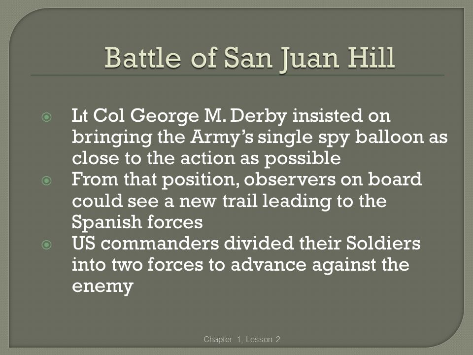 Battle of San Juan Hill Lt Col George M. Derby insisted on bringing the Army's single spy balloon as close to the action as possible.