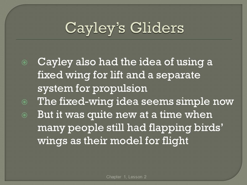 Cayley's Gliders Cayley also had the idea of using a fixed wing for lift and a separate system for propulsion.