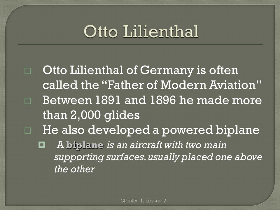 Otto Lilienthal Otto Lilienthal of Germany is often called the Father of Modern Aviation Between 1891 and 1896 he made more than 2,000 glides.