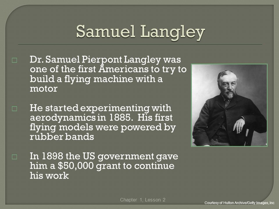Samuel Langley Dr. Samuel Pierpont Langley was one of the first Americans to try to build a flying machine with a motor.