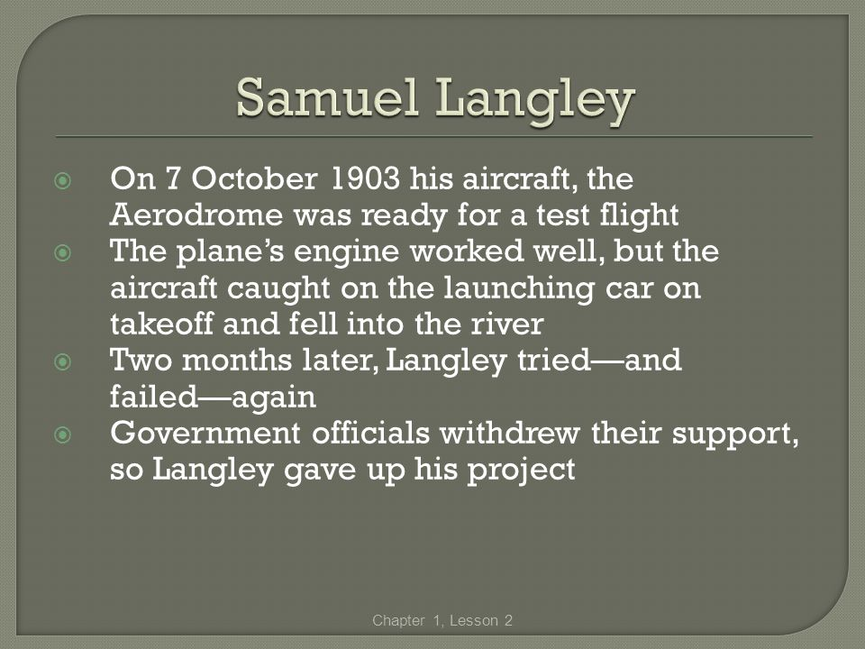 Samuel Langley On 7 October 1903 his aircraft, the Aerodrome was ready for a test flight.