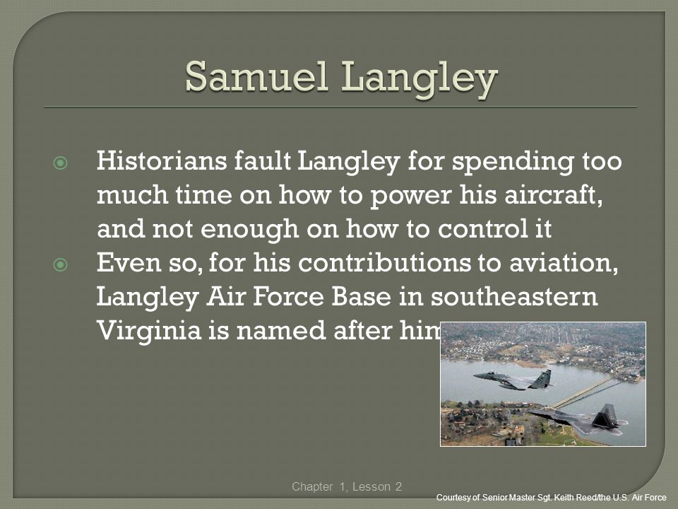 Samuel Langley Historians fault Langley for spending too much time on how to power his aircraft, and not enough on how to control it.