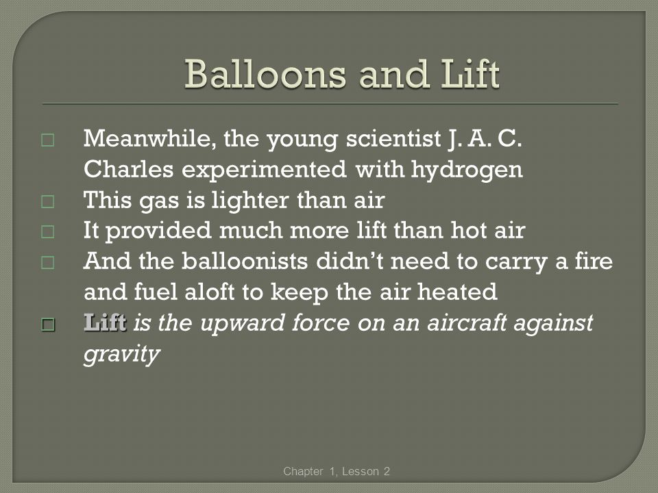Balloons and Lift Meanwhile, the young scientist J. A. C. Charles experimented with hydrogen. This gas is lighter than air.