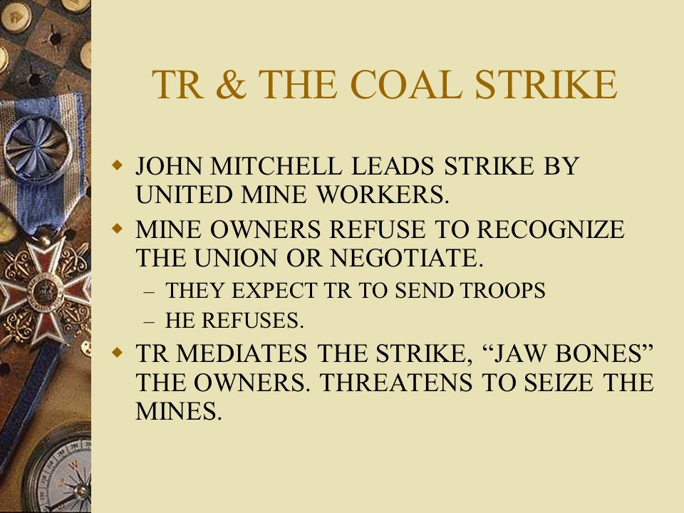 TR & THE COAL STRIKEJOHN MITCHELL LEADS STRIKE BY UNITED MINE WORKERS. MINE OWNERS REFUSE TO RECOGNIZE THE UNION OR NEGOTIATE.