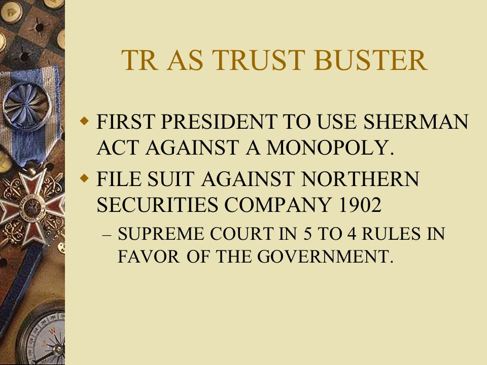 TR AS TRUST BUSTER FIRST PRESIDENT TO USE SHERMAN ACT AGAINST A MONOPOLY. FILE SUIT AGAINST NORTHERN SECURITIES COMPANY 1902.