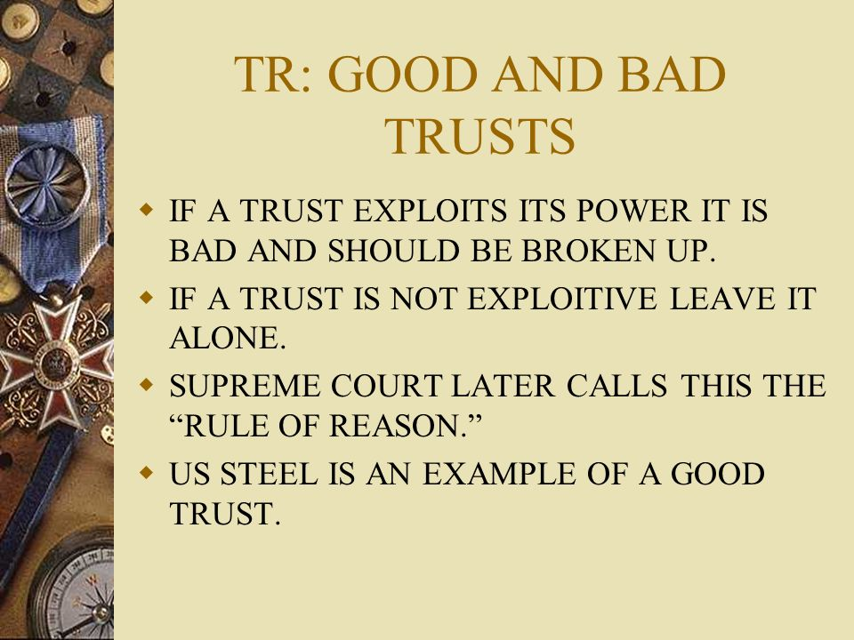 TR: GOOD AND BAD TRUSTS IF A TRUST EXPLOITS ITS POWER IT IS BAD AND SHOULD BE BROKEN UP. IF A TRUST IS NOT EXPLOITIVE LEAVE IT ALONE.