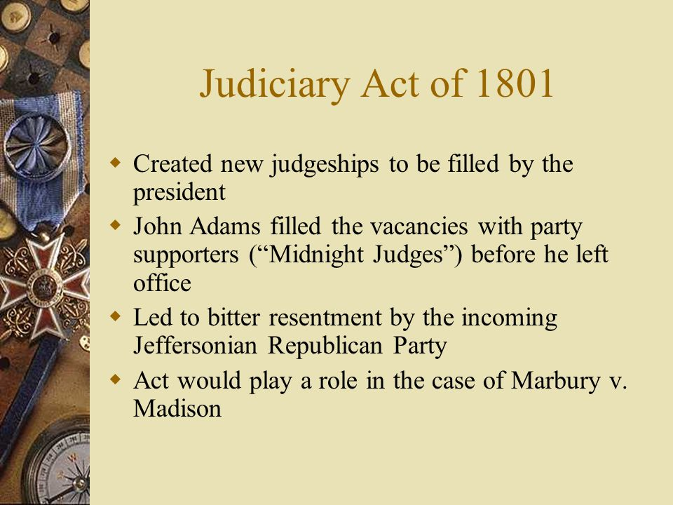 Judiciary Act of 1801Created new judgeships to be filled by the president.