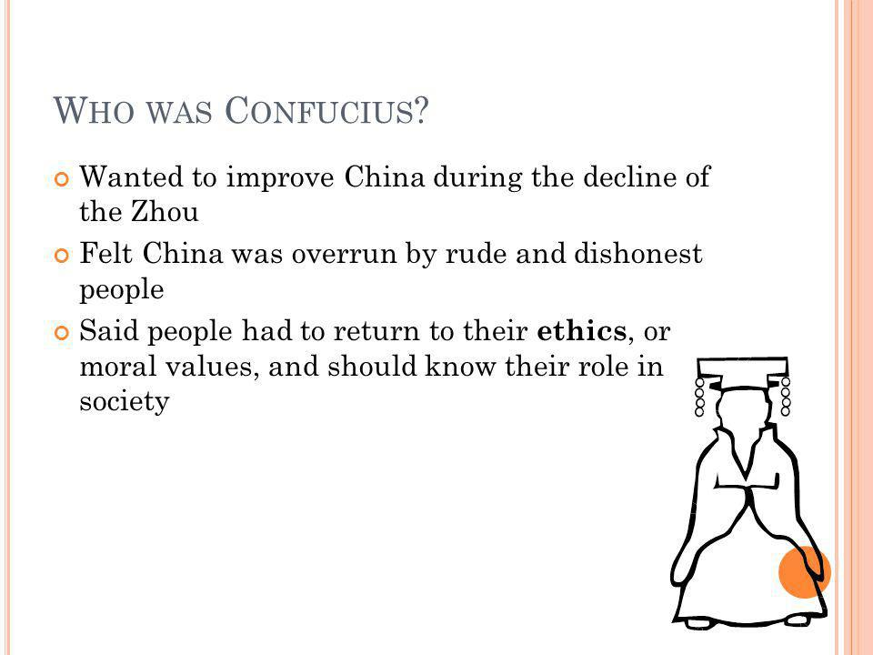 Who was Confucius Wanted to improve China during the decline of the Zhou. Felt China was overrun by rude and dishonest people.