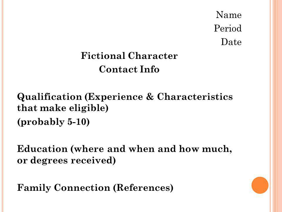 Name Period Date Fictional Character Contact Info Qualification (Experience & Characteristics that make eligible) (probably 5-10) Education (where and when and how much, or degrees received) Family Connection (References)