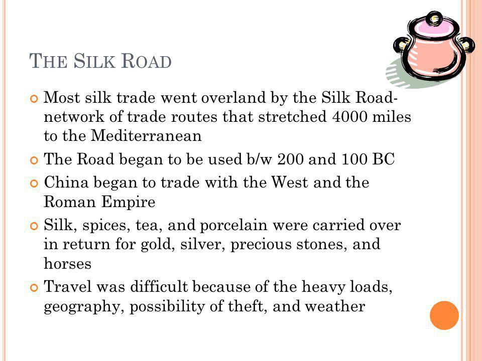 The Silk Road Most silk trade went overland by the Silk Road- network of trade routes that stretched 4000 miles to the Mediterranean.