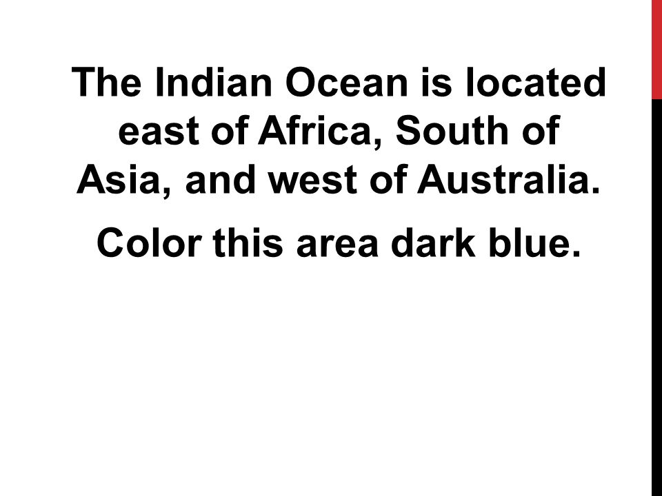 The Indian Ocean is located east of Africa, South of Asia, and west of Australia.