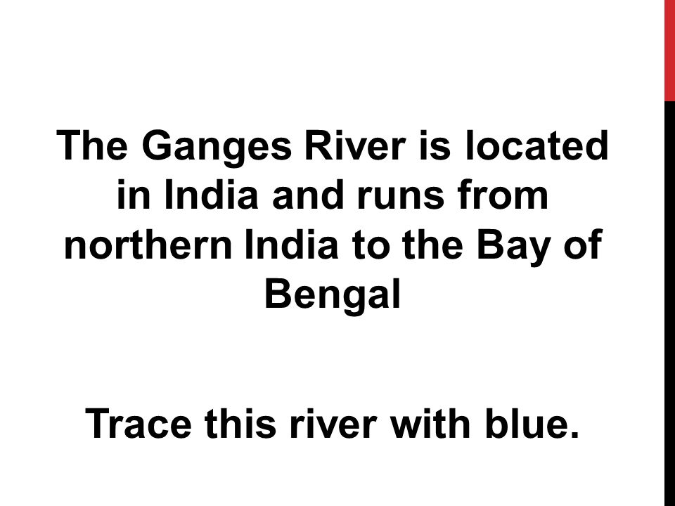 The Ganges River is located in India and runs from northern India to the Bay of Bengal Trace this river with blue.