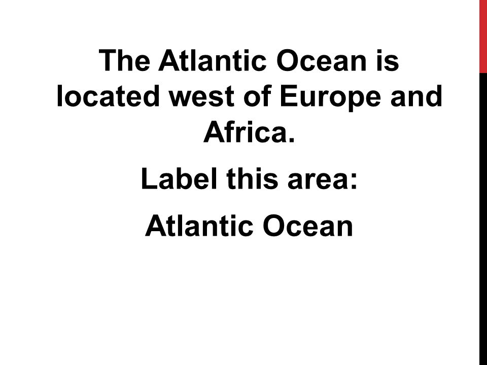 The Atlantic Ocean is located west of Europe and Africa