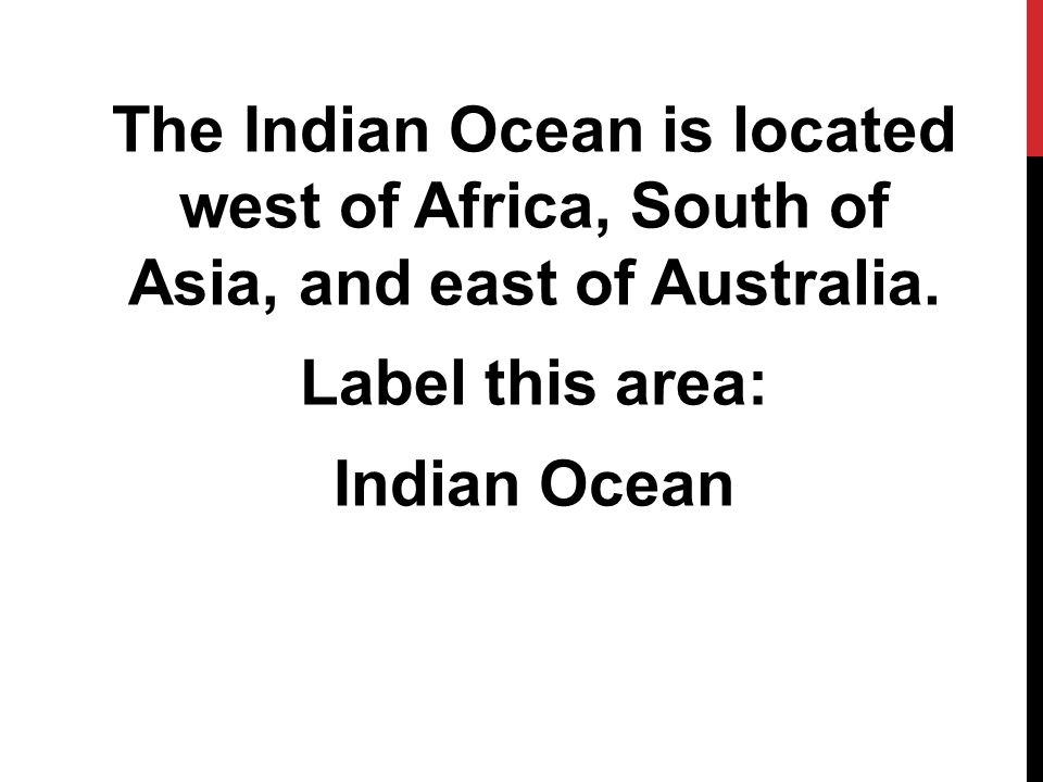 The Indian Ocean is located west of Africa, South of Asia, and east of Australia.
