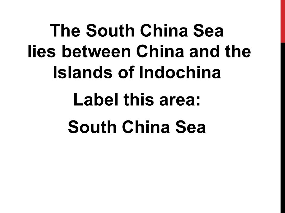 The South China Sea lies between China and the Islands of Indochina Label this area: South China Sea