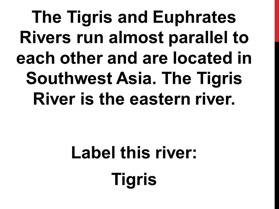 The Tigris and Euphrates Rivers run almost parallel to each other and are located in Southwest Asia.