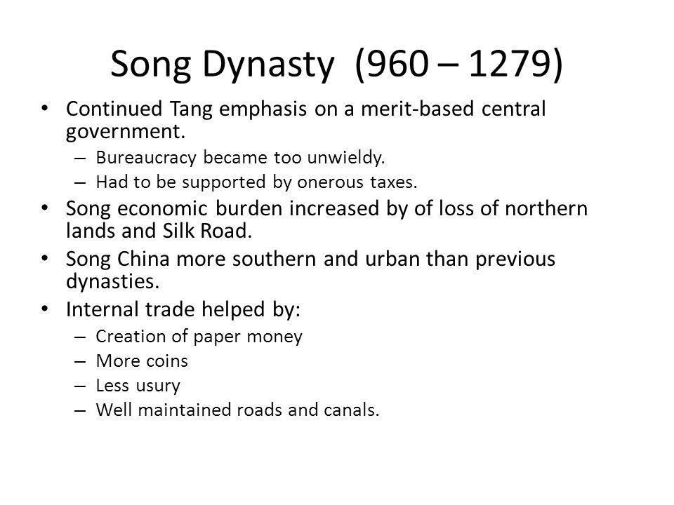 Song Dynasty (960 – 1279) Continued Tang emphasis on a merit-based central government. Bureaucracy became too unwieldy.