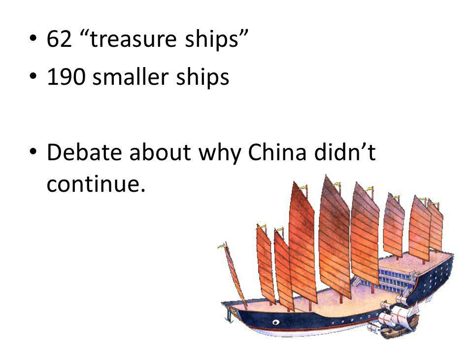 62 treasure ships 190 smaller ships Debate about why China didn't continue.