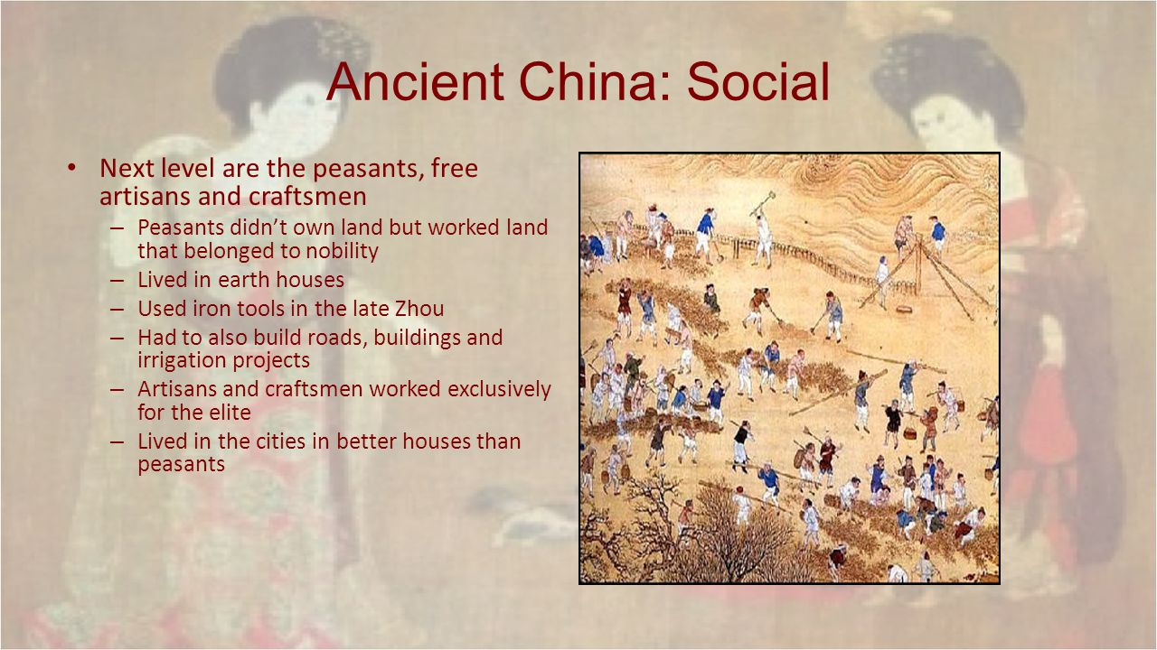 Ancient China: Social Next level are the peasants, free artisans and craftsmen. Peasants didn't own land but worked land that belonged to nobility.
