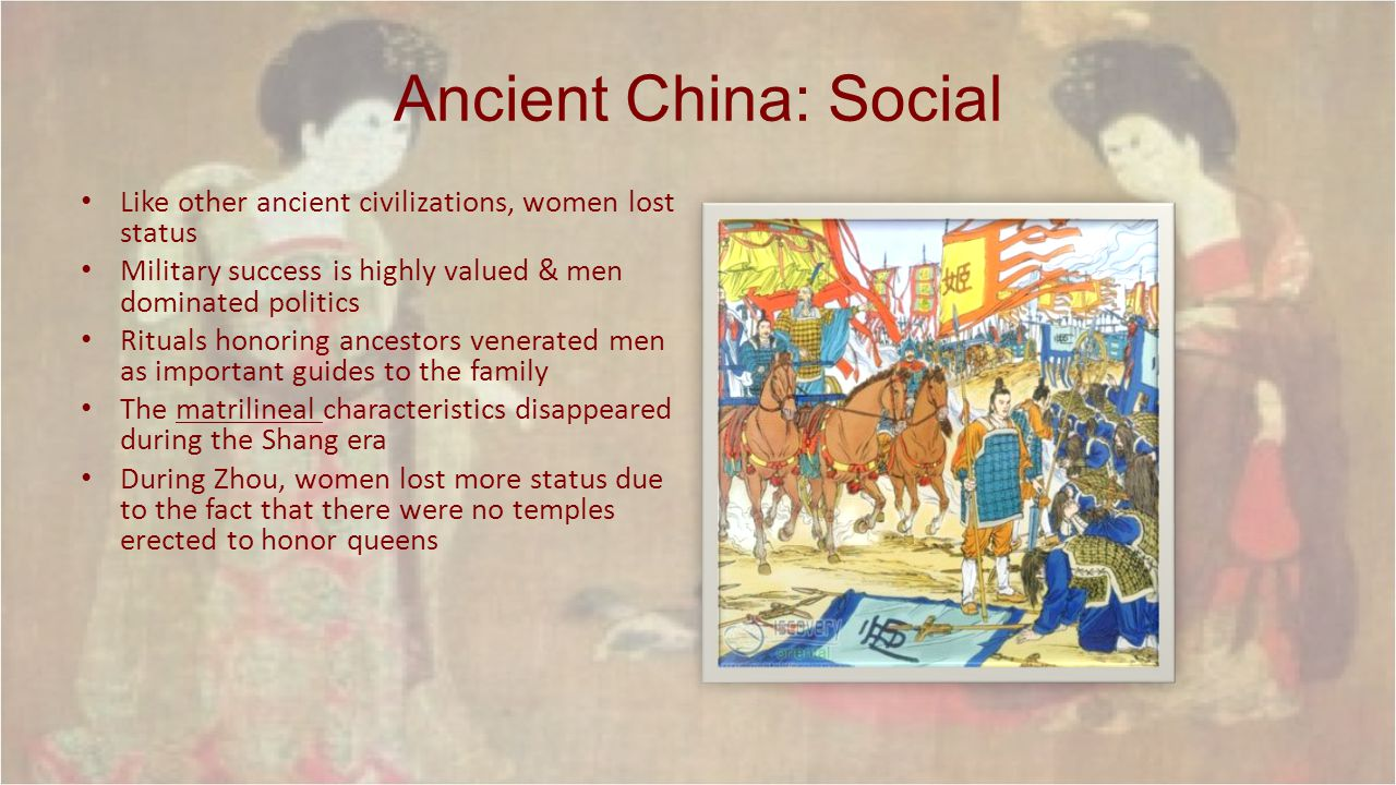 Ancient China: Social Like other ancient civilizations, women lost status. Military success is highly valued & men dominated politics.