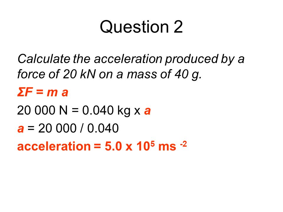Question 2 Calculate the acceleration produced by a force of 20 kN on a mass of 40 g. ΣF = m a. 20 000 N = 0.040 kg x a.