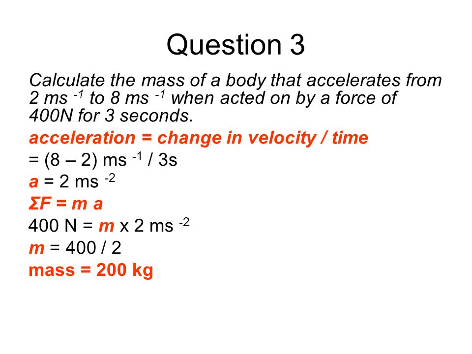 Question 3 Calculate the mass of a body that accelerates from 2 ms -1 to 8 ms -1 when acted on by a force of 400N for 3 seconds.
