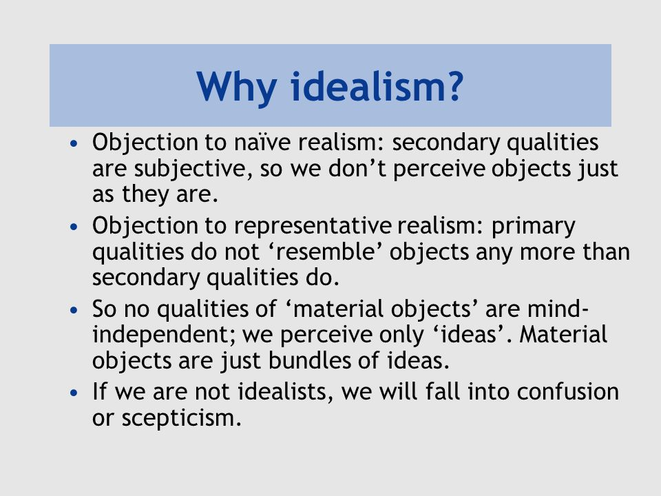 Why idealism Objection to naïve realism: secondary qualities are subjective, so we don't perceive objects just as they are.