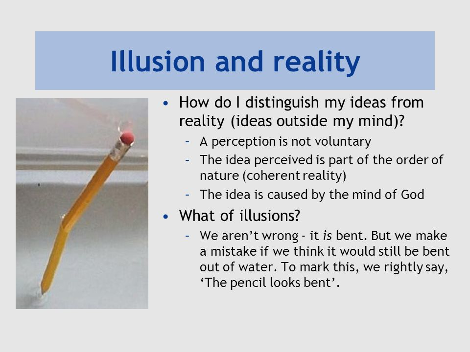 Illusion and reality How do I distinguish my ideas from reality (ideas outside my mind) A perception is not voluntary.