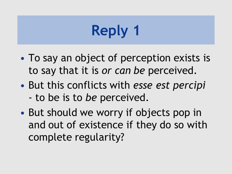 Reply 1 To say an object of perception exists is to say that it is or can be perceived.
