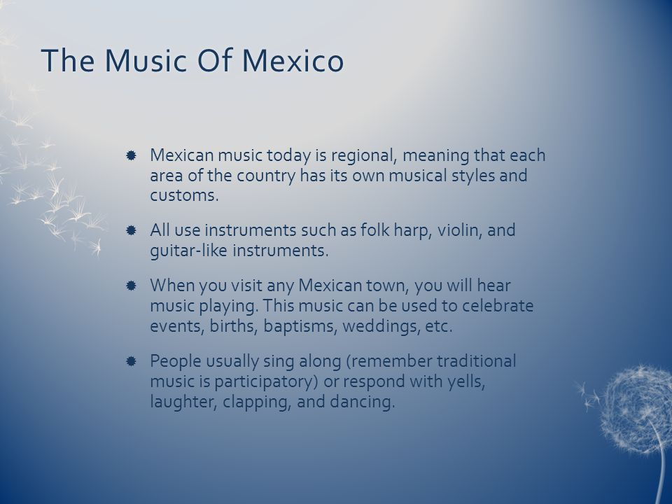 The Music Of Mexico Mexican music today is regional, meaning that each area of the country has its own musical styles and customs.