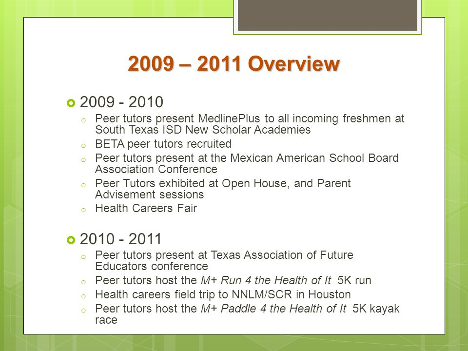 2009 – 2011 Overview 2009 - 2010. Peer tutors present MedlinePlus to all incoming freshmen at South Texas ISD New Scholar Academies.