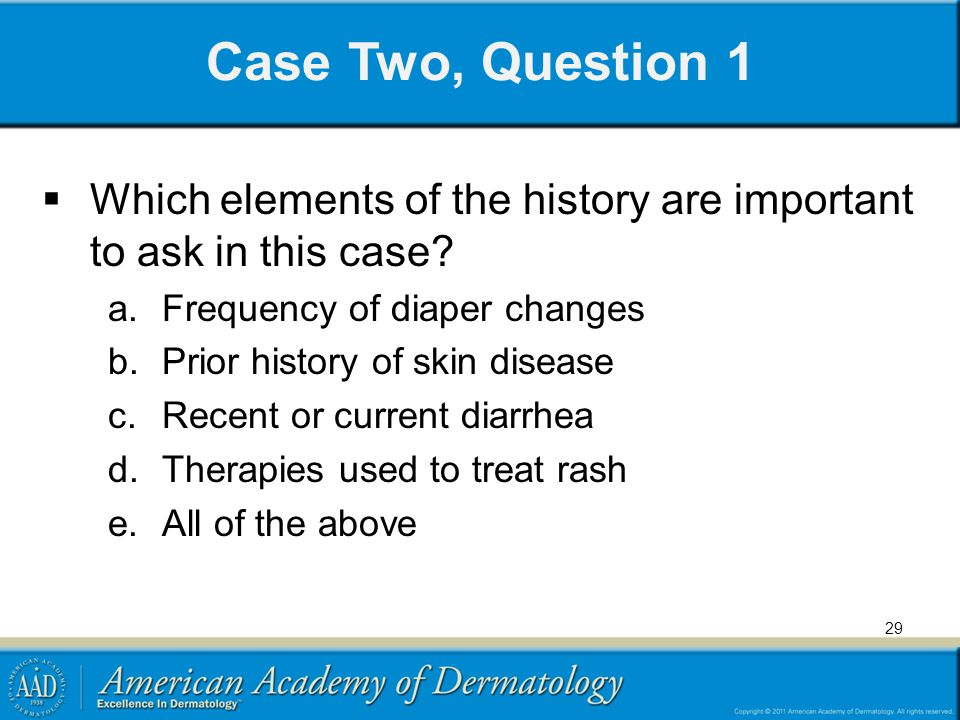 Case Two, Question 1 Which elements of the history are important to ask in this case Frequency of diaper changes.