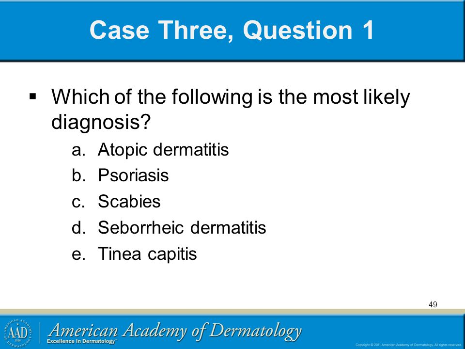 Case Three, Question 1 Which of the following is the most likely diagnosis Atopic dermatitis. Psoriasis.