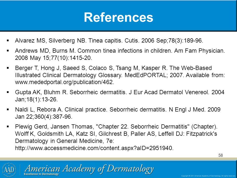 References Alvarez MS, Silverberg NB. Tinea capitis. Cutis. 2006 Sep;78(3):189-96.