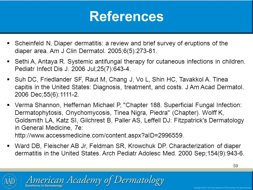 References Scheinfeld N. Diaper dermatitis: a review and brief survey of eruptions of the diaper area. Am J Clin Dermatol. 2005;6(5):273-81.