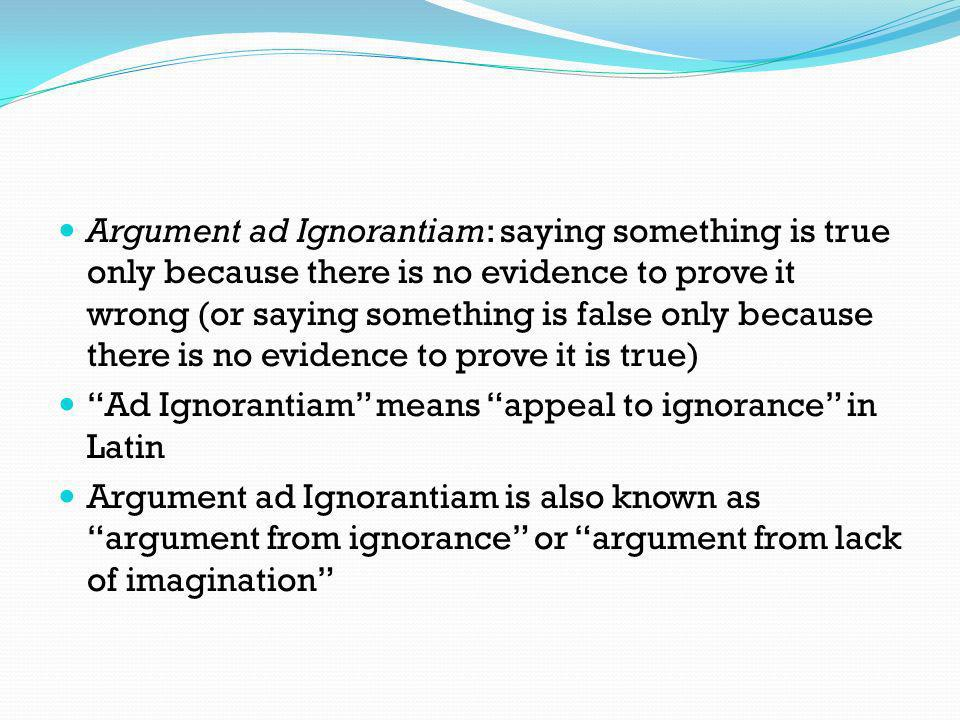 Argument ad Ignorantiam: saying something is true only because there is no evidence to prove it wrong (or saying something is false only because there is no evidence to prove it is true)