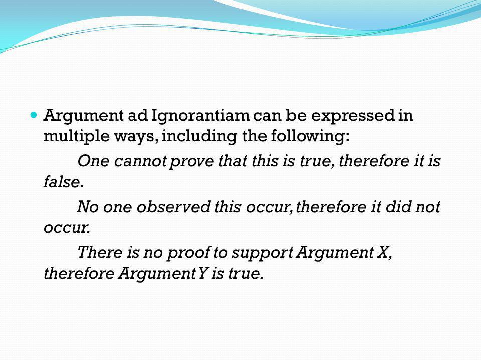 Argument ad Ignorantiam can be expressed in multiple ways, including the following: