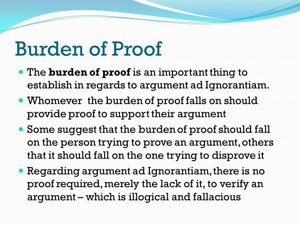 Burden of Proof The burden of proof is an important thing to establish in regards to argument ad Ignorantiam.