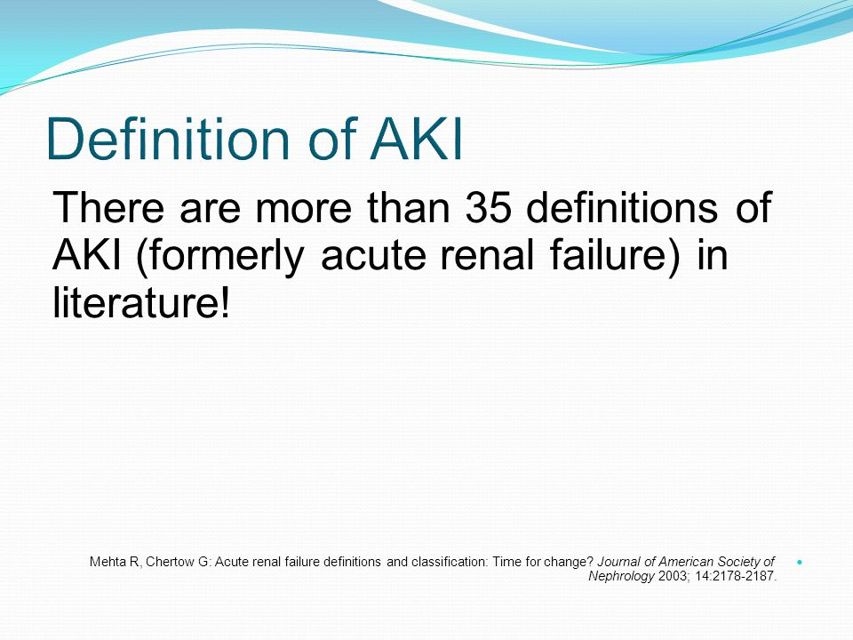 Definition of AKI There are more than 35 definitions of AKI (formerly acute renal failure) in literature!