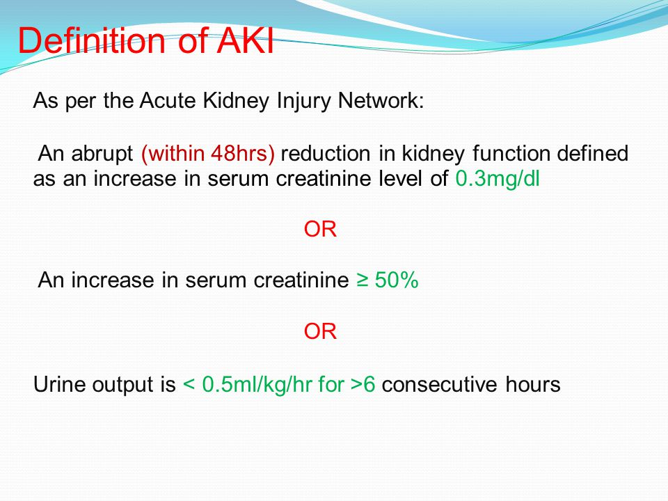 Definition of AKI As per the Acute Kidney Injury Network: