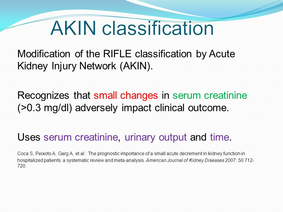 AKIN classification Modification of the RIFLE classification by Acute Kidney Injury Network (AKIN).