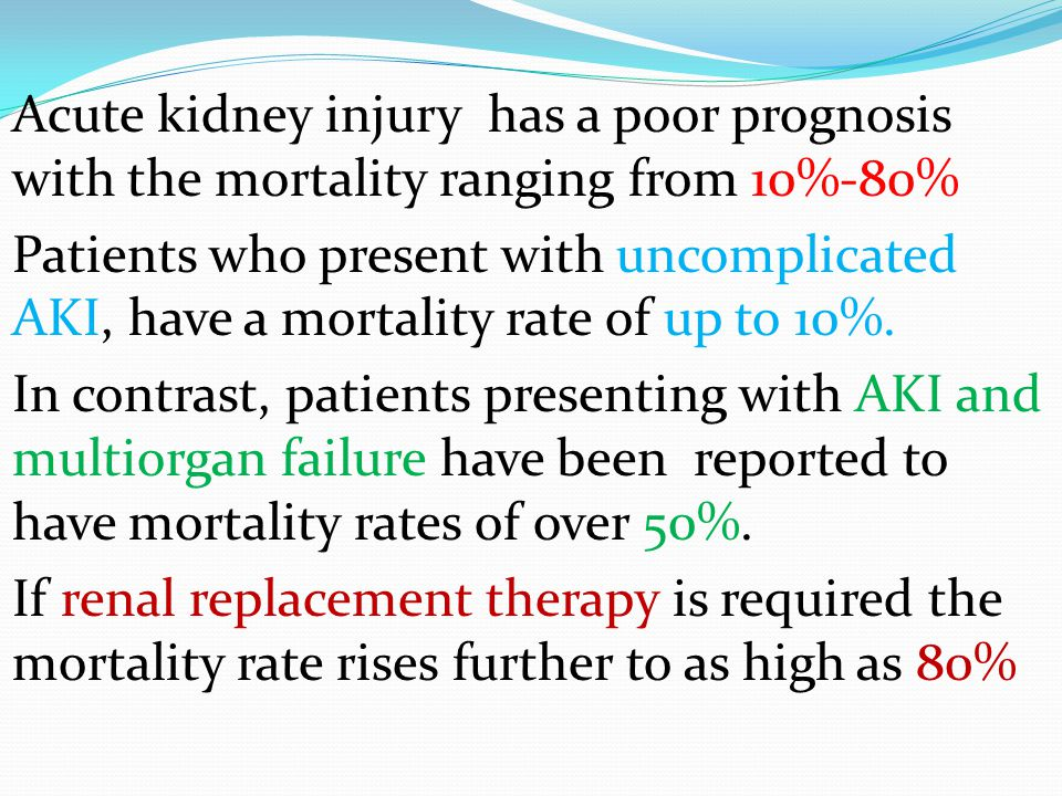 Acute kidney injury has a poor prognosis with the mortality ranging from 10%-80% Patients who present with uncomplicated AKI, have a mortality rate of up to 10%.