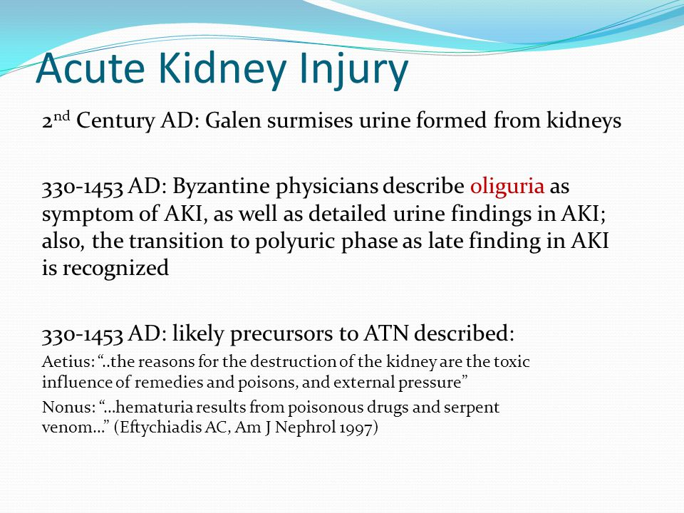 Acute Kidney Injury 2nd Century AD: Galen surmises urine formed from kidneys.