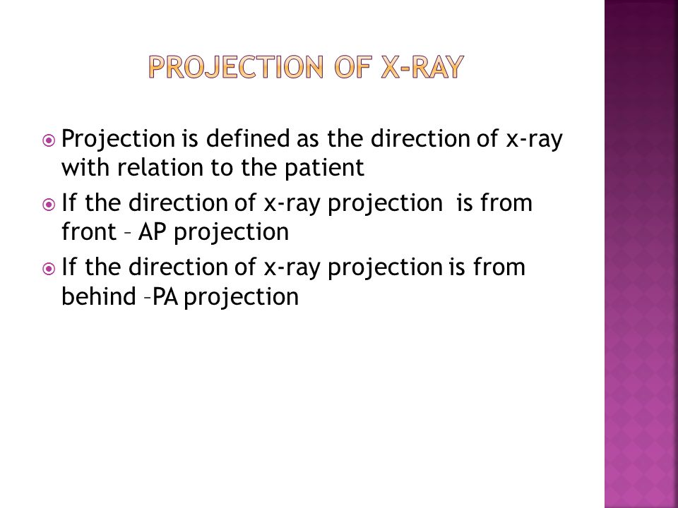 Projection of x-ray Projection is defined as the direction of x-ray with relation to the patient.